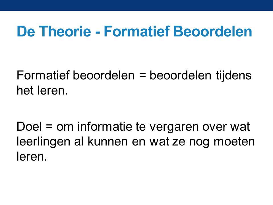 De Theorie - Formatief Beoordelen Formatief beoordelen = beoordelen tijdens het leren. Doel = om informatie te vergaren over wat leerlingen al kunnen
