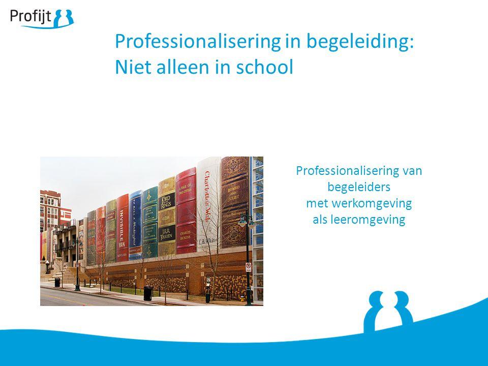 Professionalisering in begeleiding: Niet alleen in school Professionalisering van begeleiders met werkomgeving als leeromgeving