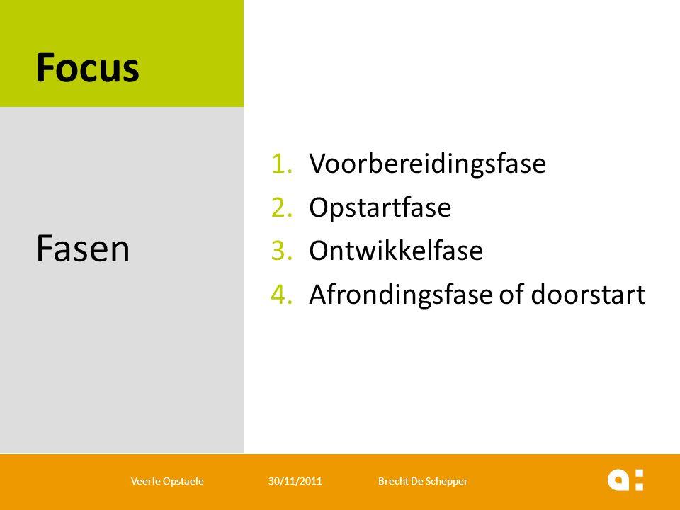 Focus 1.Voorbereidingsfase 2.Opstartfase 3.Ontwikkelfase 4.Afrondingsfase of doorstart Fasen Veerle Opstaele 30/11/2011 Brecht De Schepper