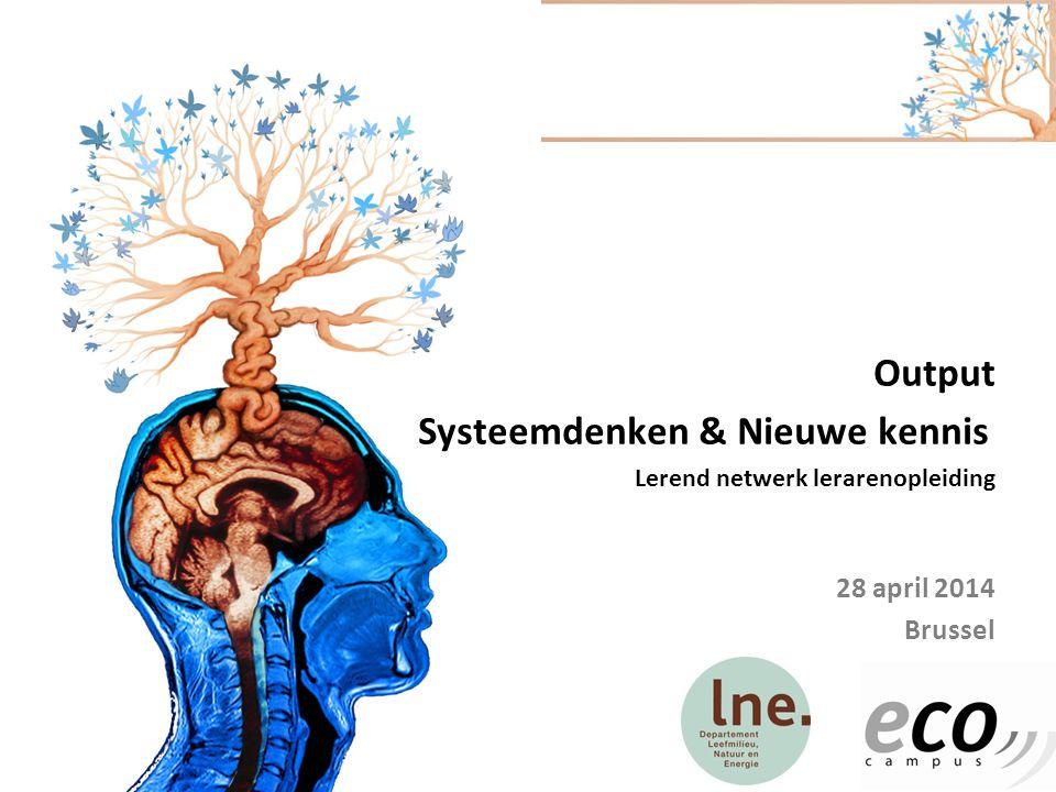 Output Systeemdenken & Nieuwe kennis Lerend netwerk lerarenopleiding 28 april 2014 Brussel