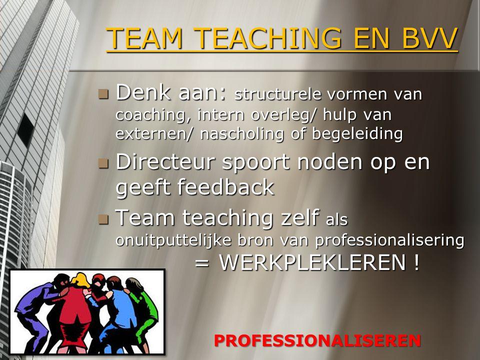 TEAM TEACHING EN BVV Denk aan: structurele vormen van coaching, intern overleg/ hulp van externen/ nascholing of begeleiding Denk aan: structurele vor