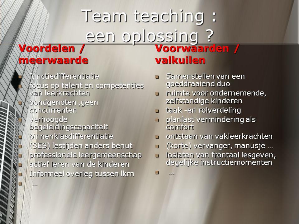 Team teaching : een oplossing ? Voordelen / meerwaarde functiedifferentiatie focus op talent en competenties van leerkrachten bondgenoten,geen concurr