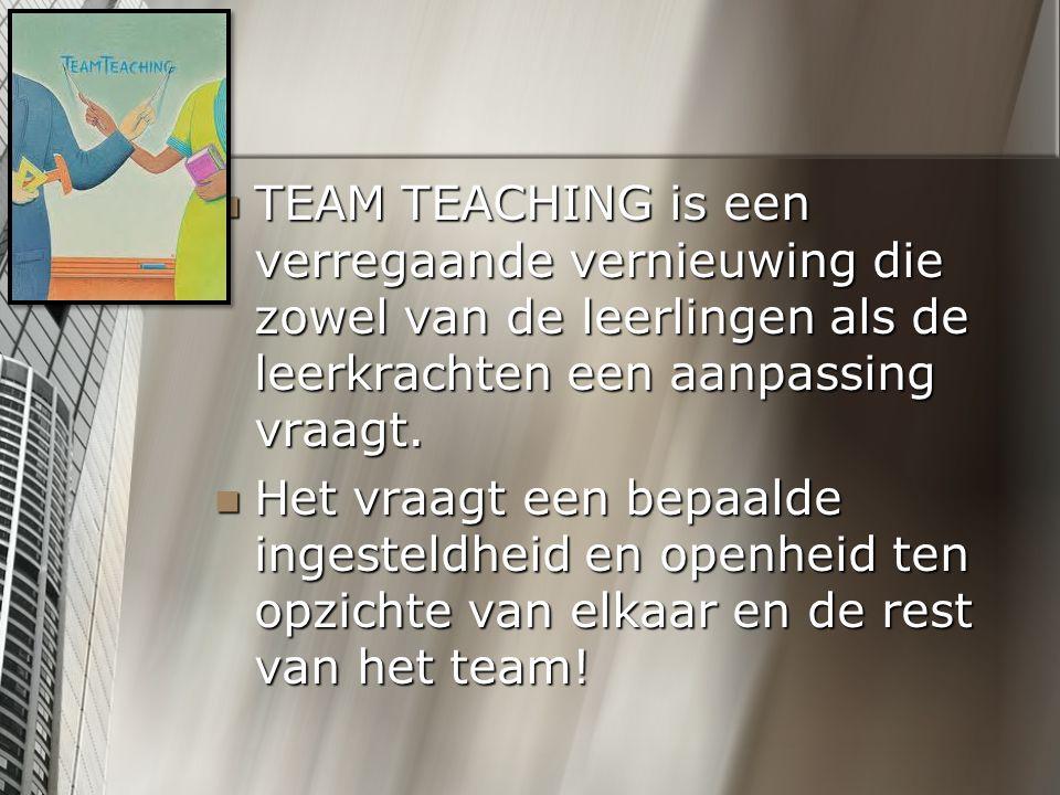 TEAM TEACHING is een verregaande vernieuwing die zowel van de leerlingen als de leerkrachten een aanpassing vraagt. TEAM TEACHING is een verregaande v