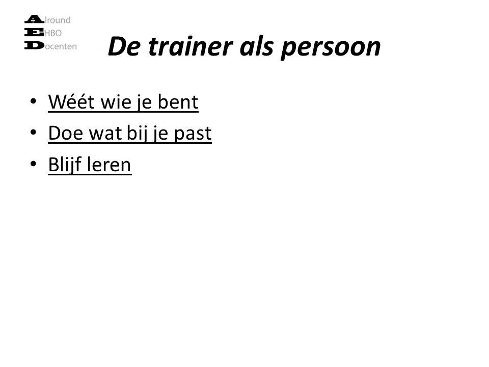 De trainer als persoon Wéét wie je bent Doe wat bij je past Blijf leren