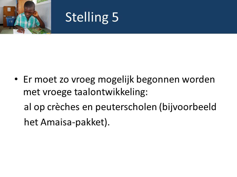 Stelling 5 Er moet zo vroeg mogelijk begonnen worden met vroege taalontwikkeling: al op crèches en peuterscholen (bijvoorbeeld het Amaisa-pakket).