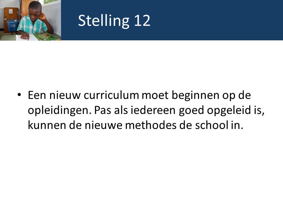 Stelling 12 Een nieuw curriculum moet beginnen op de opleidingen. Pas als iedereen goed opgeleid is, kunnen de nieuwe methodes de school in.