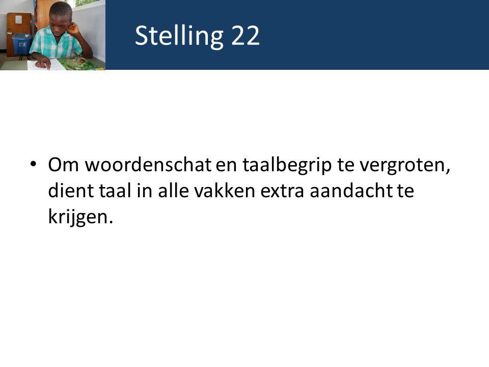 Stelling 22 Om woordenschat en taalbegrip te vergroten, dient taal in alle vakken extra aandacht te krijgen.