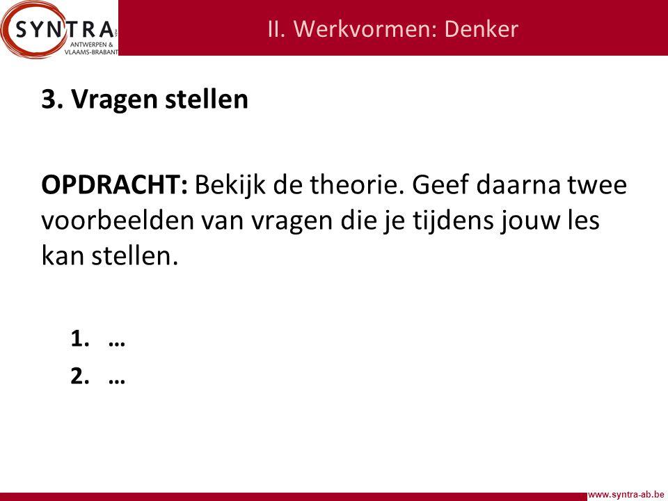 www.syntra-ab.be II.Werkvormen: Denker 3. Vragen stellen OPDRACHT: Bekijk de theorie.