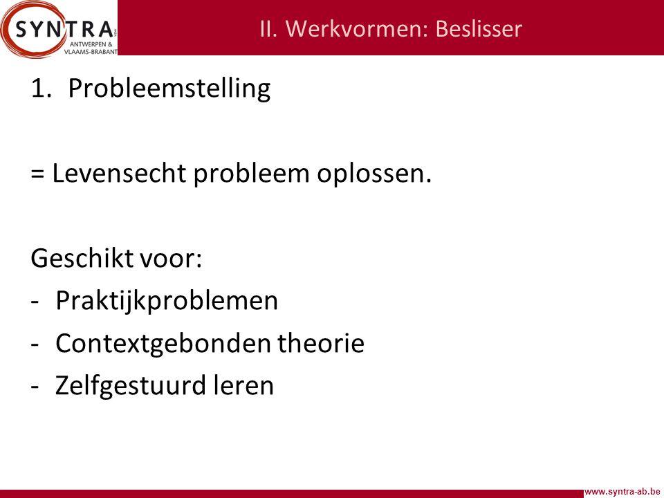 www.syntra-ab.be II.Werkvormen: Beslisser 1.Probleemstelling = Levensecht probleem oplossen.
