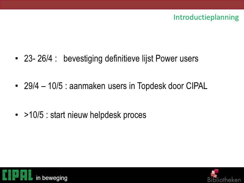 Bibliotheken in beweging 23- 26/4 : bevestiging definitieve lijst Power users 29/4 – 10/5 : aanmaken users in Topdesk door CIPAL >10/5 : start nieuw h