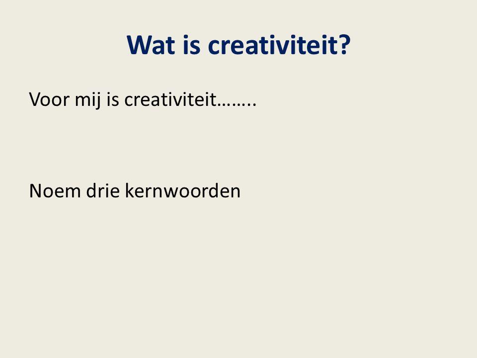 Wat is creativiteit? Voor mij is creativiteit…….. Noem drie kernwoorden