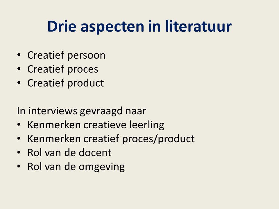 Drie aspecten in literatuur Creatief persoon Creatief proces Creatief product In interviews gevraagd naar Kenmerken creatieve leerling Kenmerken creat