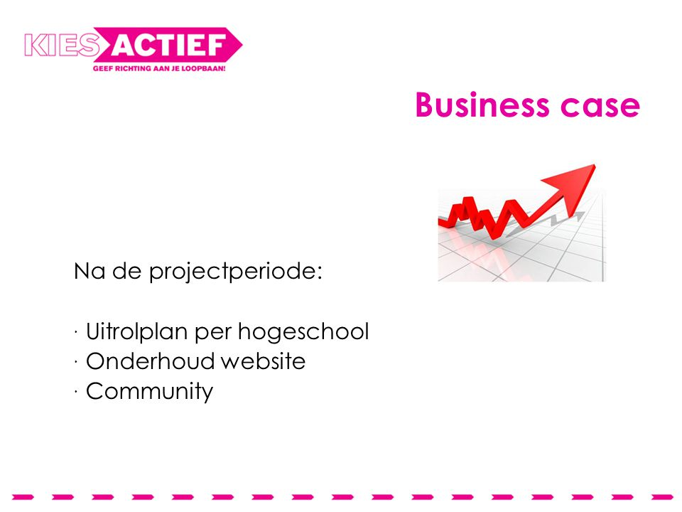 Business case Na de projectperiode:  Uitrolplan per hogeschool  Onderhoud website  Community