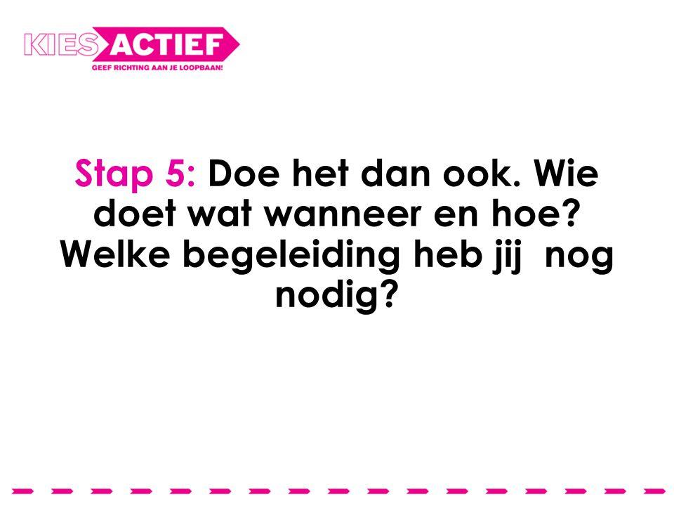Stap 5: Doe het dan ook. Wie doet wat wanneer en hoe? Welke begeleiding heb jij nog nodig?
