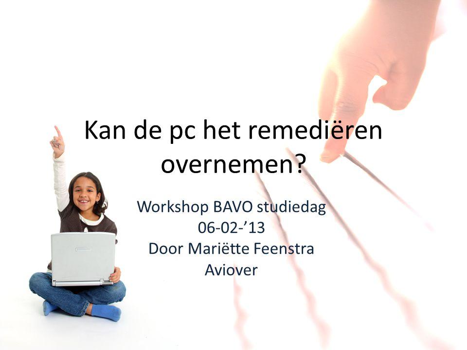 Kan de pc het remediëren overnemen? Workshop BAVO studiedag 06-02-'13 Door Mariëtte Feenstra Aviover