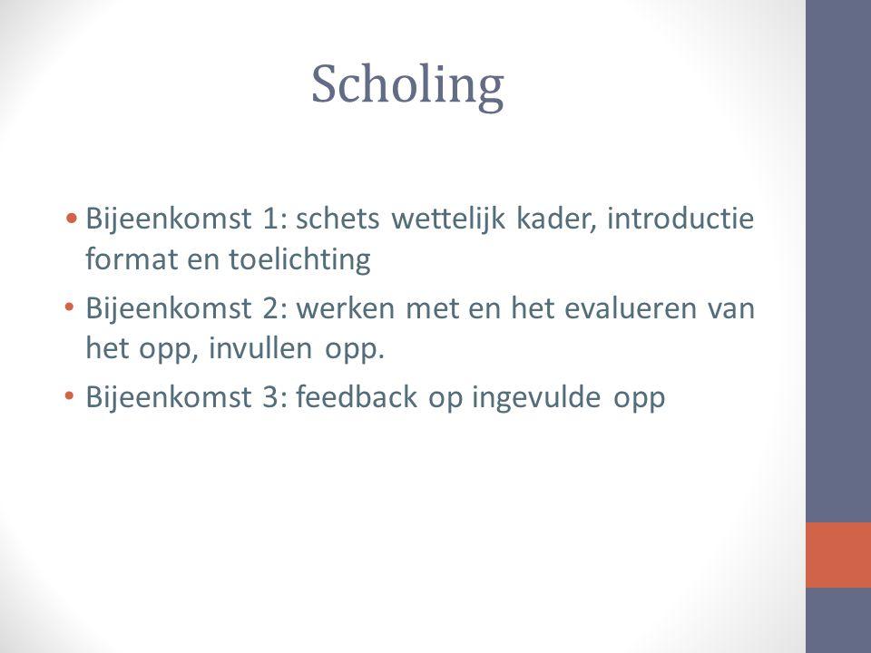 Scholing Bijeenkomst 1: schets wettelijk kader, introductie format en toelichting Bijeenkomst 2: werken met en het evalueren van het opp, invullen opp.