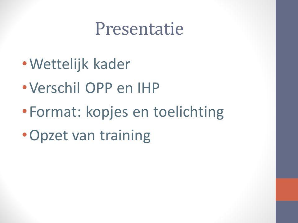 Presentatie Wettelijk kader Verschil OPP en IHP Format: kopjes en toelichting Opzet van training