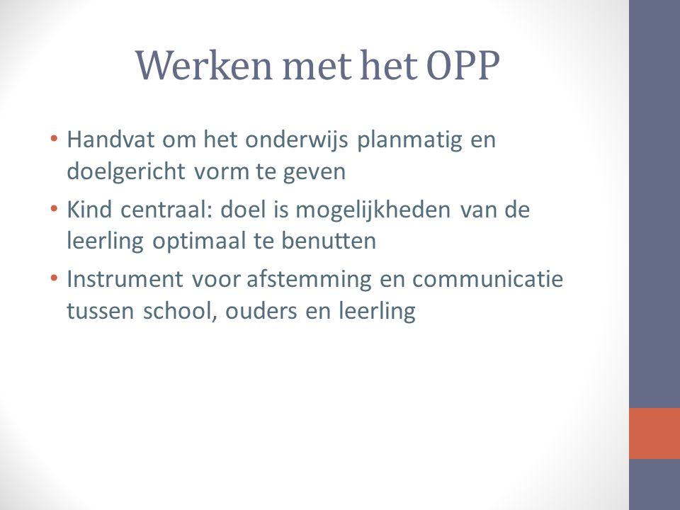 Werken met het OPP Handvat om het onderwijs planmatig en doelgericht vorm te geven Kind centraal: doel is mogelijkheden van de leerling optimaal te benutten Instrument voor afstemming en communicatie tussen school, ouders en leerling