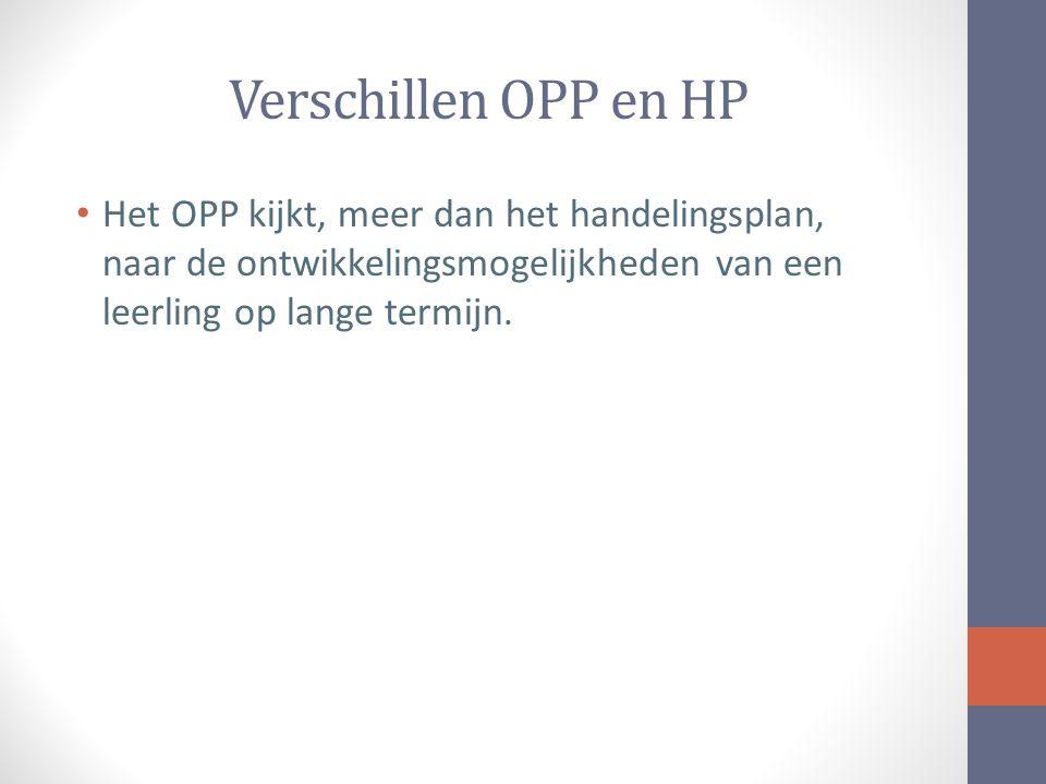 Verschillen OPP en HP Het OPP kijkt, meer dan het handelingsplan, naar de ontwikkelingsmogelijkheden van een leerling op lange termijn.