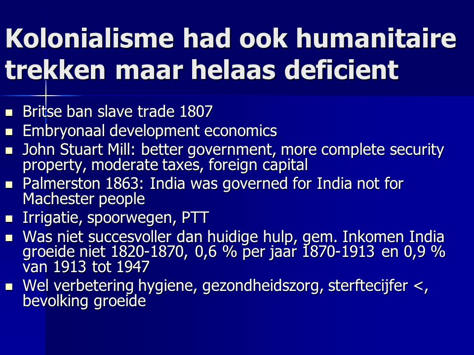 Kolonialisme had ook humanitaire trekken maar helaas deficient Britse ban slave trade 1807 Britse ban slave trade 1807 Embryonaal development economics Embryonaal development economics John Stuart Mill: better government, more complete security property, moderate taxes, foreign capital John Stuart Mill: better government, more complete security property, moderate taxes, foreign capital Palmerston 1863: India was governed for India not for Machester people Palmerston 1863: India was governed for India not for Machester people Irrigatie, spoorwegen, PTT Irrigatie, spoorwegen, PTT Was niet succesvoller dan huidige hulp, gem.