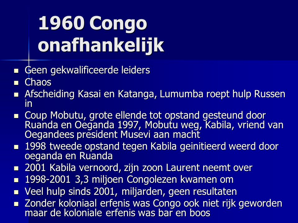 1960 Congo onafhankelijk Geen gekwalificeerde leiders Geen gekwalificeerde leiders Chaos Chaos Afscheiding Kasai en Katanga, Lumumba roept hulp Russen in Afscheiding Kasai en Katanga, Lumumba roept hulp Russen in Coup Mobutu, grote ellende tot opstand gesteund door Ruanda en Oeganda 1997, Mobutu weg, Kabila, vriend van Oegandees president Musevi aan macht Coup Mobutu, grote ellende tot opstand gesteund door Ruanda en Oeganda 1997, Mobutu weg, Kabila, vriend van Oegandees president Musevi aan macht 1998 tweede opstand tegen Kabila geinitieerd weerd door oeganda en Ruanda 1998 tweede opstand tegen Kabila geinitieerd weerd door oeganda en Ruanda 2001 Kabila vernoord, zijn zoon Laurent neemt over 2001 Kabila vernoord, zijn zoon Laurent neemt over 1998-2001 3,3 miljoen Congolezen kwamen om 1998-2001 3,3 miljoen Congolezen kwamen om Veel hulp sinds 2001, miljarden, geen resultaten Veel hulp sinds 2001, miljarden, geen resultaten Zonder koloniaal erfenis was Congo ook niet rijk geworden maar de koloniale erfenis was bar en boos Zonder koloniaal erfenis was Congo ook niet rijk geworden maar de koloniale erfenis was bar en boos