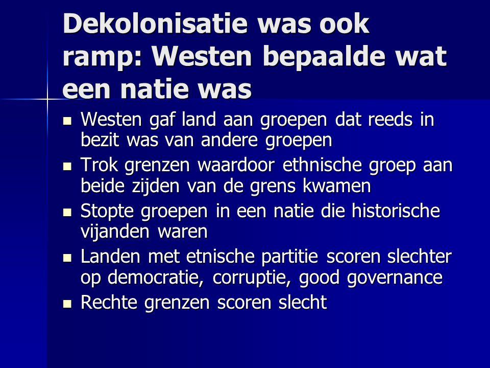Dekolonisatie was ook ramp: Westen bepaalde wat een natie was Westen gaf land aan groepen dat reeds in bezit was van andere groepen Westen gaf land aa