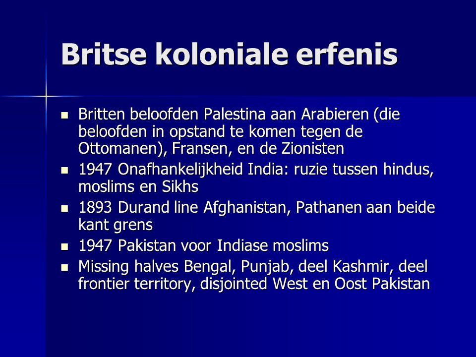 Britse koloniale erfenis Britten beloofden Palestina aan Arabieren (die beloofden in opstand te komen tegen de Ottomanen), Fransen, en de Zionisten Britten beloofden Palestina aan Arabieren (die beloofden in opstand te komen tegen de Ottomanen), Fransen, en de Zionisten 1947 Onafhankelijkheid India: ruzie tussen hindus, moslims en Sikhs 1947 Onafhankelijkheid India: ruzie tussen hindus, moslims en Sikhs 1893 Durand line Afghanistan, Pathanen aan beide kant grens 1893 Durand line Afghanistan, Pathanen aan beide kant grens 1947 Pakistan voor Indiase moslims 1947 Pakistan voor Indiase moslims Missing halves Bengal, Punjab, deel Kashmir, deel frontier territory, disjointed West en Oost Pakistan Missing halves Bengal, Punjab, deel Kashmir, deel frontier territory, disjointed West en Oost Pakistan