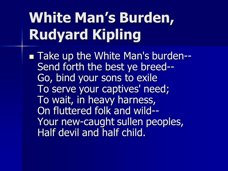 White Man's Burden, Rudyard Kipling Take up the White Man's burden-- Send forth the best ye breed-- Go, bind your sons to exile To serve your captives