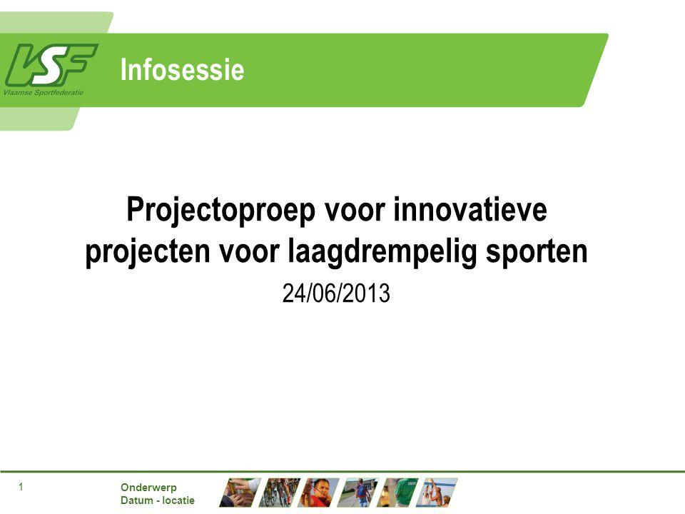 Onderwerp Datum - locatie 1 Infosessie Projectoproep voor innovatieve projecten voor laagdrempelig sporten 24/06/2013
