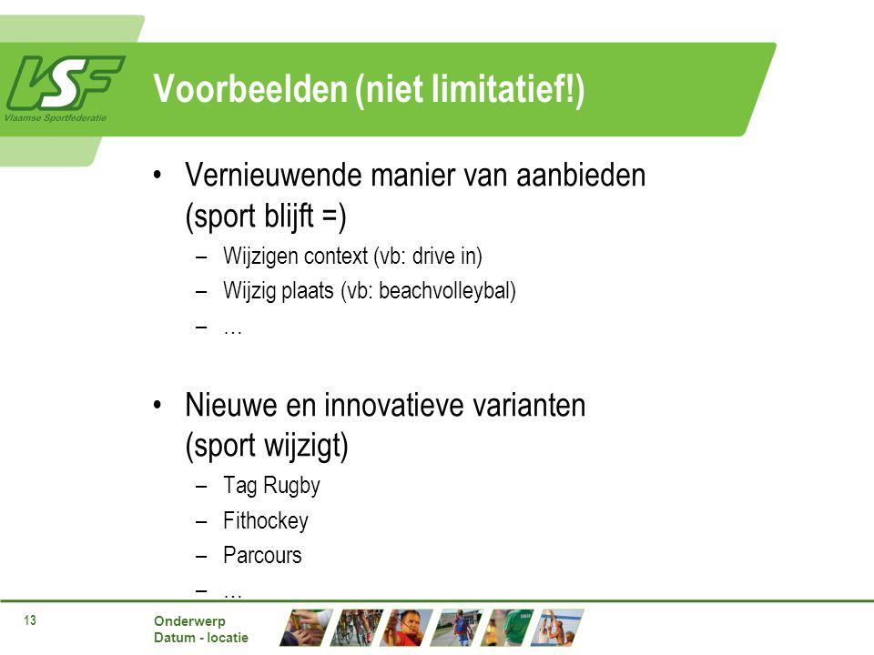 Onderwerp Datum - locatie 13 Voorbeelden (niet limitatief!) Vernieuwende manier van aanbieden (sport blijft =) –Wijzigen context (vb: drive in) –Wijzig plaats (vb: beachvolleybal) –… Nieuwe en innovatieve varianten (sport wijzigt) –Tag Rugby –Fithockey –Parcours –…