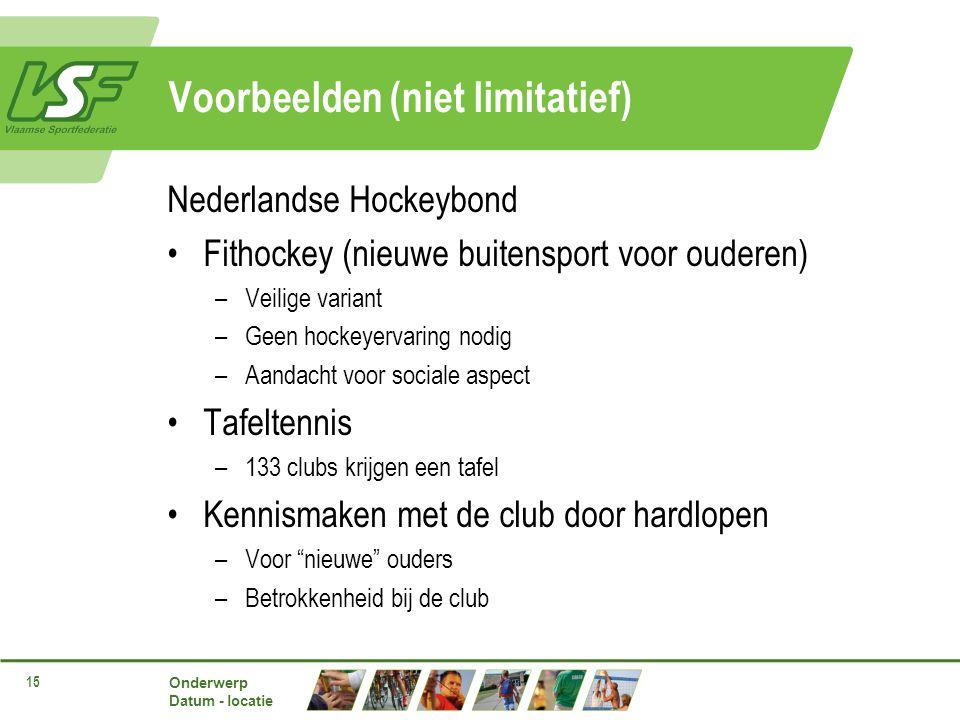 Onderwerp Datum - locatie 15 Voorbeelden (niet limitatief) Nederlandse Hockeybond Fithockey (nieuwe buitensport voor ouderen) –Veilige variant –Geen hockeyervaring nodig –Aandacht voor sociale aspect Tafeltennis –133 clubs krijgen een tafel Kennismaken met de club door hardlopen –Voor nieuwe ouders –Betrokkenheid bij de club