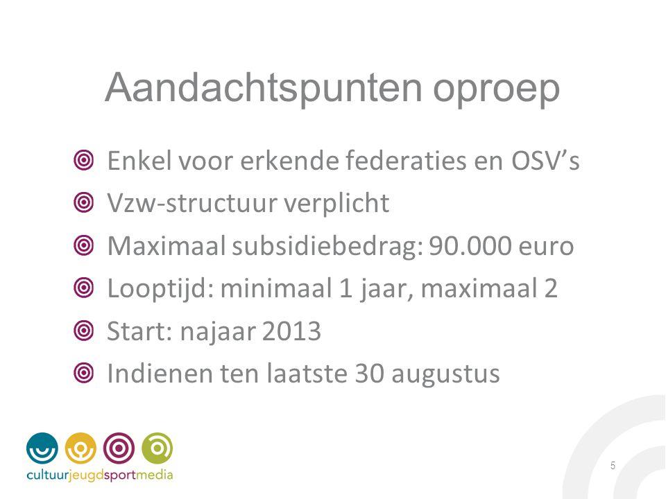 Aandachtspunten oproep Enkel voor erkende federaties en OSV's Vzw-structuur verplicht Maximaal subsidiebedrag: 90.000 euro Looptijd: minimaal 1 jaar, maximaal 2 Start: najaar 2013 Indienen ten laatste 30 augustus 5
