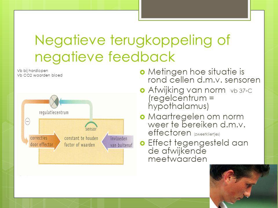 Negatieve terugkoppeling of negatieve feedback  Metingen hoe situatie is rond cellen d.m.v. sensoren  Afwijking van norm vb 37◦C (regelcentrum = hyp
