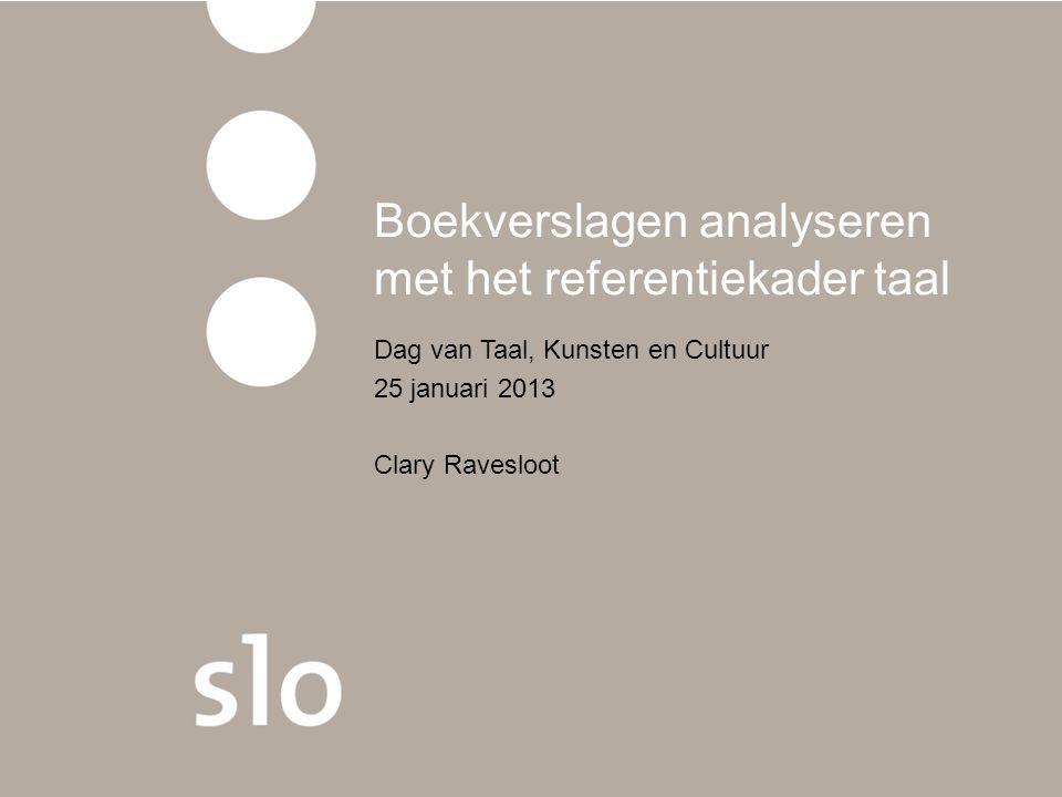 Boekverslagen analyseren met het referentiekader taal Dag van Taal, Kunsten en Cultuur 25 januari 2013 Clary Ravesloot
