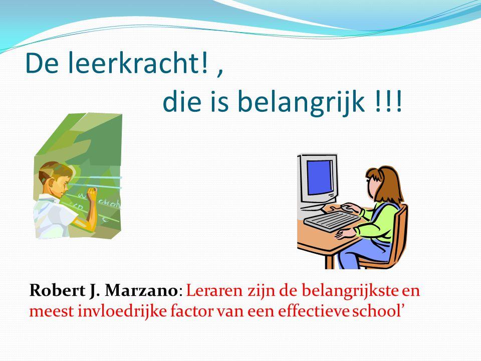 De leerkracht!, die is belangrijk !!! Robert J. Marzano: Leraren zijn de belangrijkste en meest invloedrijke factor van een effectieve school'