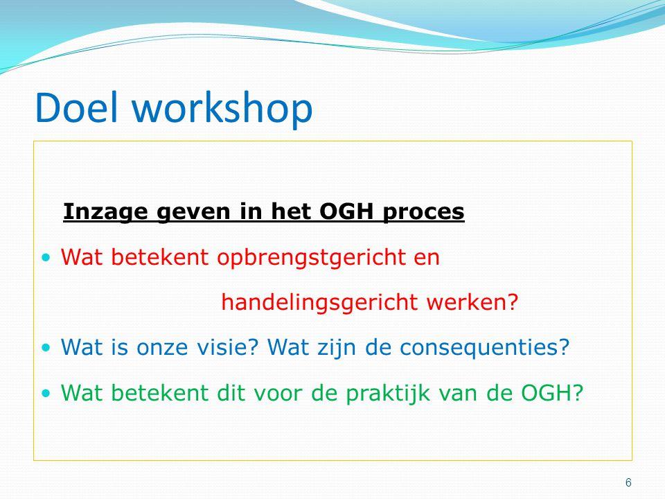 Doel workshop Inzage geven in het OGH proces Wat betekent opbrengstgericht en handelingsgericht werken? Wat is onze visie? Wat zijn de consequenties?