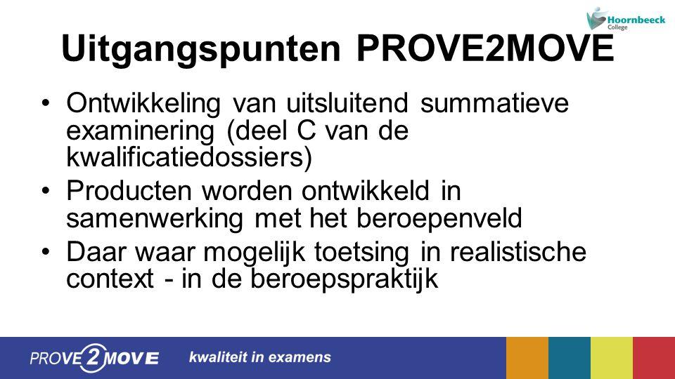 Uitgangspunten PROVE2MOVE Ontwikkeling van uitsluitend summatieve examinering (deel C van de kwalificatiedossiers) Producten worden ontwikkeld in samenwerking met het beroepenveld Daar waar mogelijk toetsing in realistische context - in de beroepspraktijk