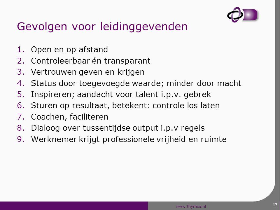 www.thymos.nl 17 Gevolgen voor leidinggevenden 1.Open en op afstand 2.Controleerbaar én transparant 3.Vertrouwen geven en krijgen 4.Status door toegev