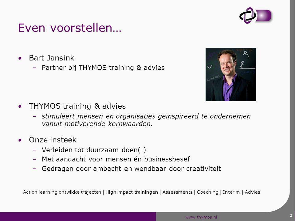 www.thymos.nl Even voorstellen… Bart Jansink –Partner bij THYMOS training & advies THYMOS training & advies –stimuleert mensen en organisaties geïnspi