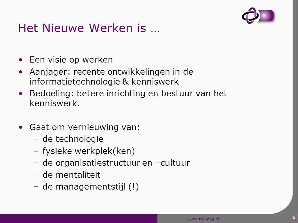 www.thymos.nl 5 Het Nieuwe Werken is … Een visie op werken Aanjager: recente ontwikkelingen in de informatietechnologie & kenniswerk Bedoeling: betere