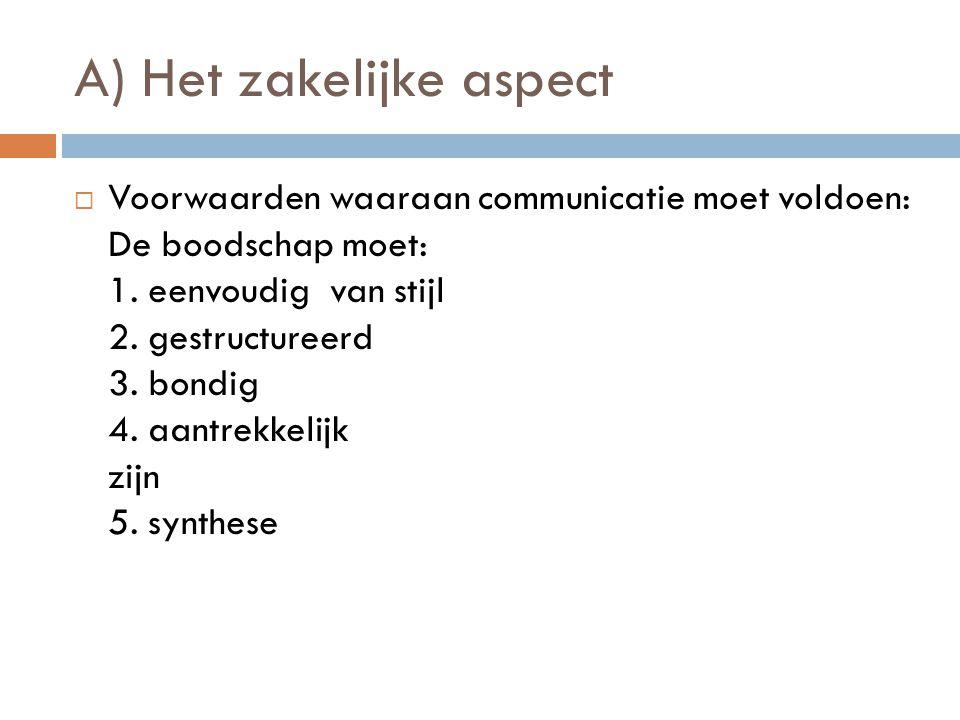 A) Het zakelijke aspect VVoorwaarden waaraan communicatie moet voldoen: De boodschap moet: 1. eenvoudig van stijl 2. gestructureerd 3. bondig 4. aan