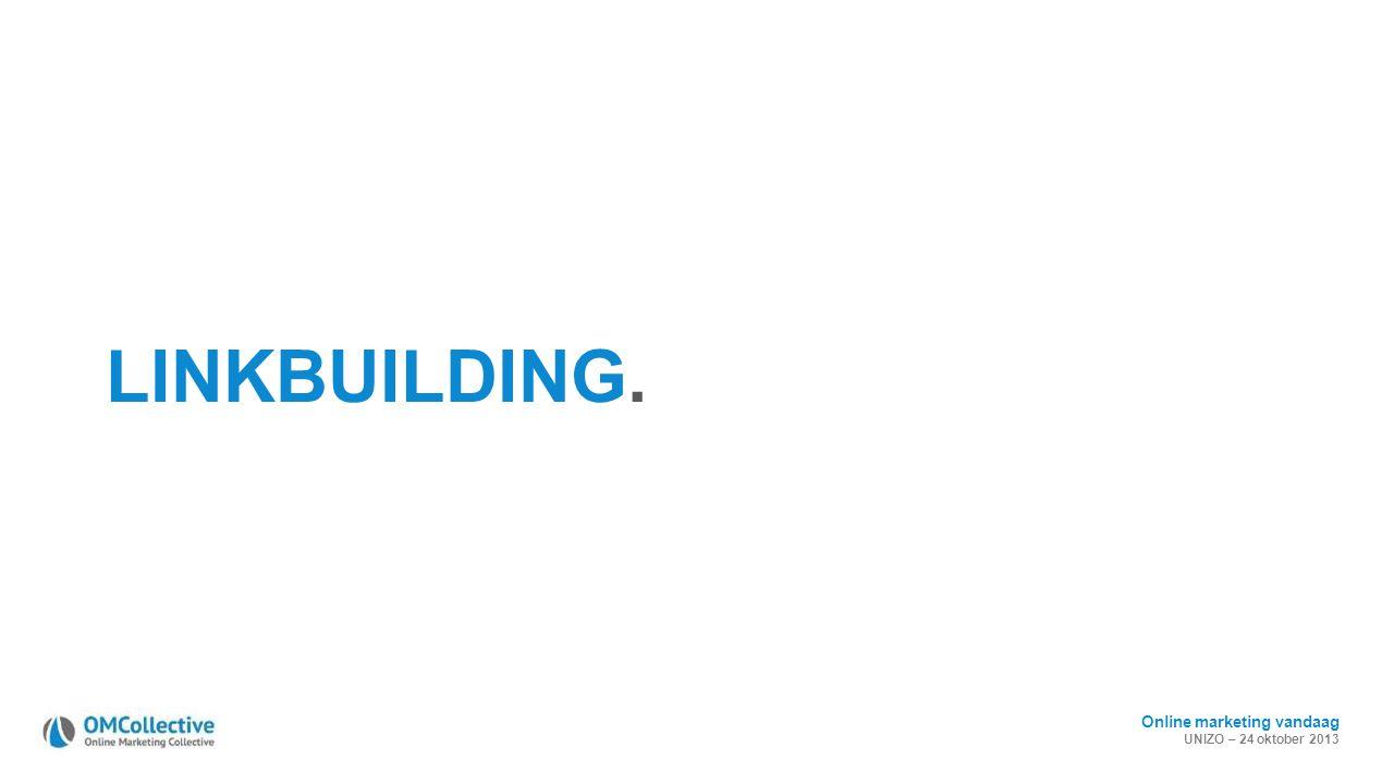 Online marketing vandaag UNIZO – 24 oktober 2013 LINKBUILDING.