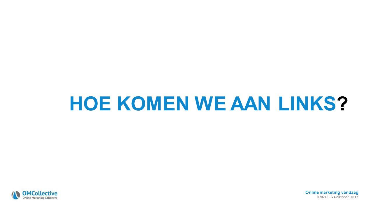 Online marketing vandaag UNIZO – 24 oktober 2013 HOE KOMEN WE AAN LINKS?