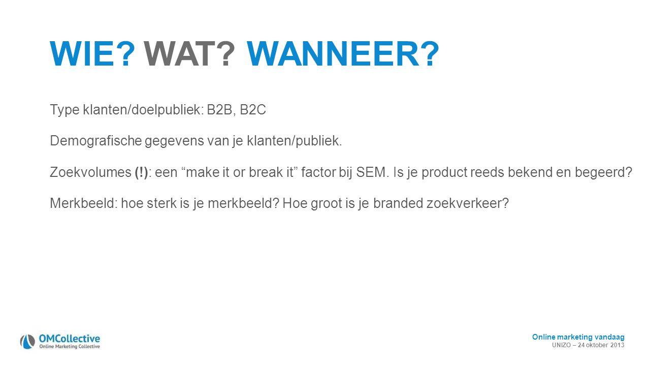 Online marketing vandaag UNIZO – 24 oktober 2013 WIE? WAT? WANNEER? Type klanten/doelpubliek: B2B, B2C Demografische gegevens van je klanten/publiek.