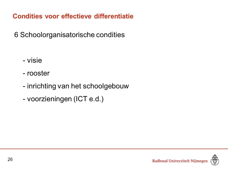 Condities voor effectieve differentiatie 6 Schoolorganisatorische condities - visie - rooster - inrichting van het schoolgebouw - voorzieningen (ICT e