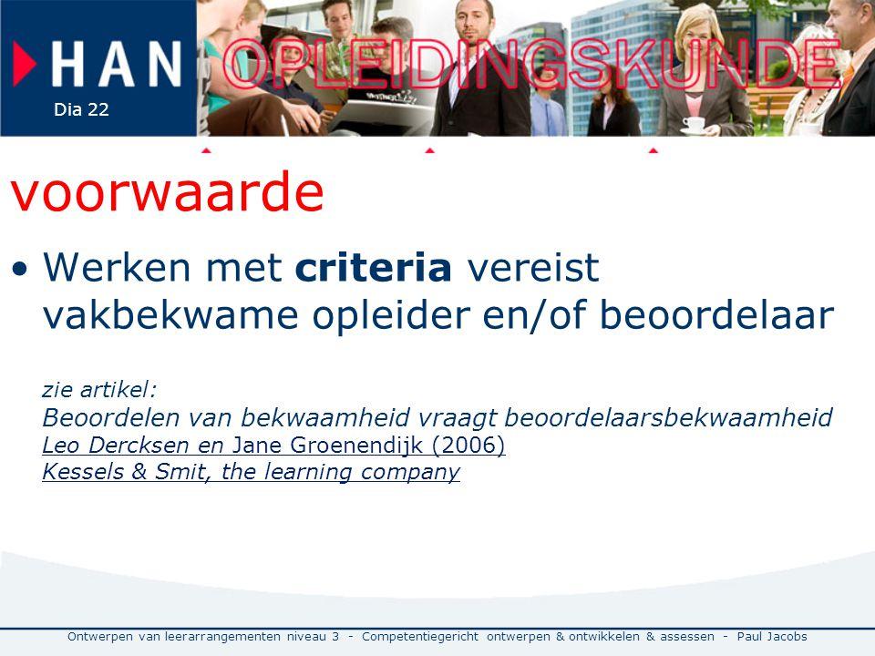 Ontwerpen van leerarrangementen niveau 3 - Competentiegericht ontwerpen & ontwikkelen & assessen - Paul Jacobs Dia 22 voorwaarde Werken met criteria vereist vakbekwame opleider en/of beoordelaar zie artikel: Beoordelen van bekwaamheid vraagt beoordelaarsbekwaamheid Leo Dercksen en Jane Groenendijk (2006) Kessels & Smit, the learning company Leo Dercksen en Jane Groenendijk (2006) Kessels & Smit, the learning company