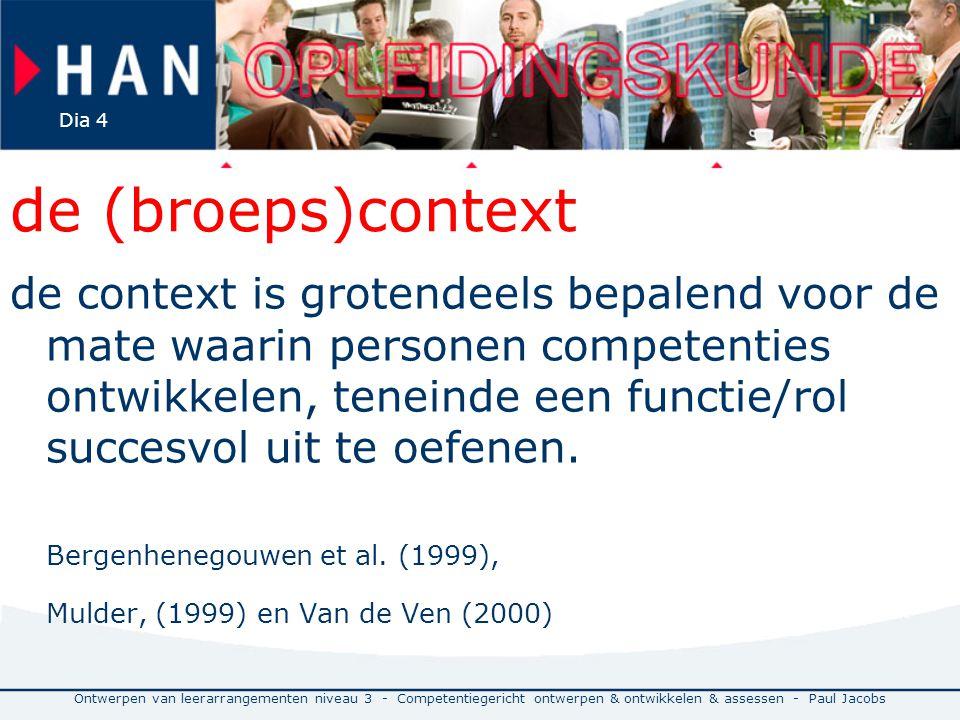 Ontwerpen van leerarrangementen niveau 3 - Competentiegericht ontwerpen & ontwikkelen & assessen - Paul Jacobs Dia 4 de (broeps)context de context is grotendeels bepalend voor de mate waarin personen competenties ontwikkelen, teneinde een functie/rol succesvol uit te oefenen.