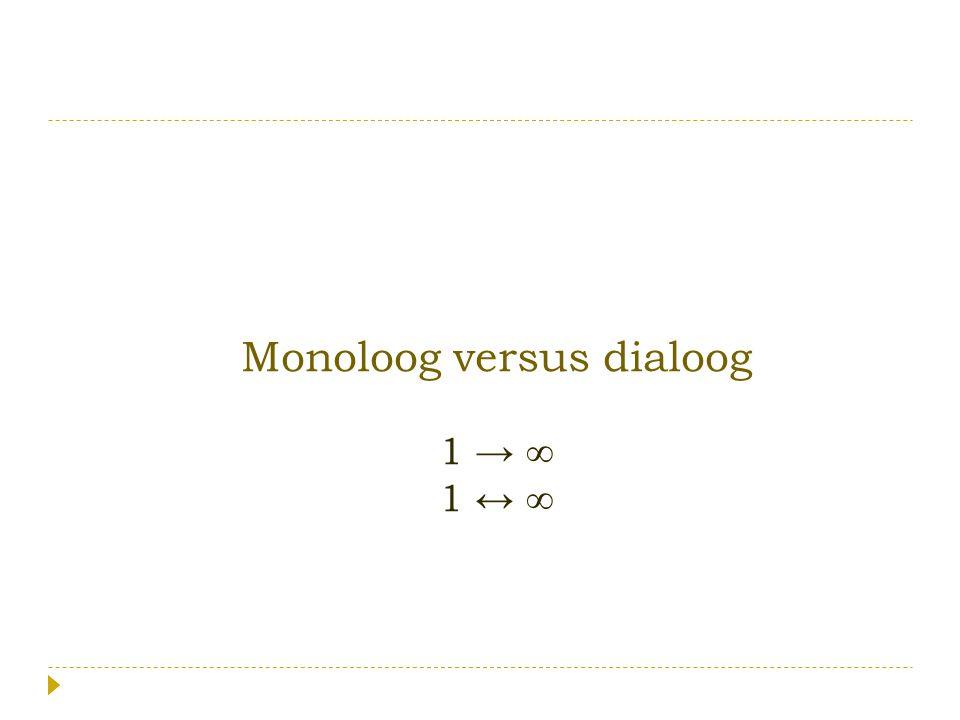 Monoloog versus dialoog 1 → ∞ 1 ↔ ∞