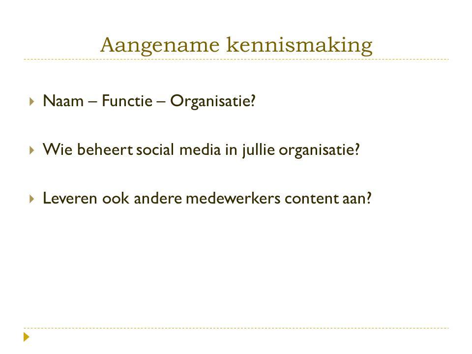 Aangename kennismaking  Naam – Functie – Organisatie?  Wie beheert social media in jullie organisatie?  Leveren ook andere medewerkers content aan?
