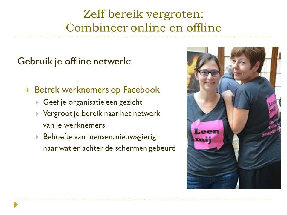 Zelf bereik vergroten: Combineer online en offline Gebruik je offline netwerk:  Betrek werknemers op Facebook  Geef je organisatie een gezicht  Ver